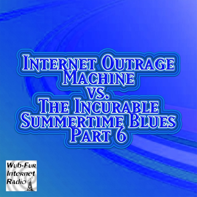 Internet Outrage Machine vs. the Incurable Summertime Blues, Pt. 6