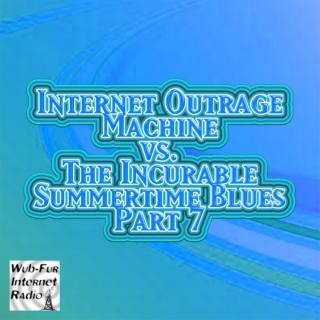 Internet Outrage Machine vs. the Incurable Summertime Blues, Pt. 7
