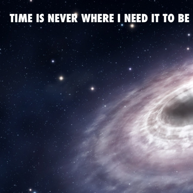 Time is never where I need it to be