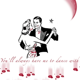 You'll always have me to dance with
