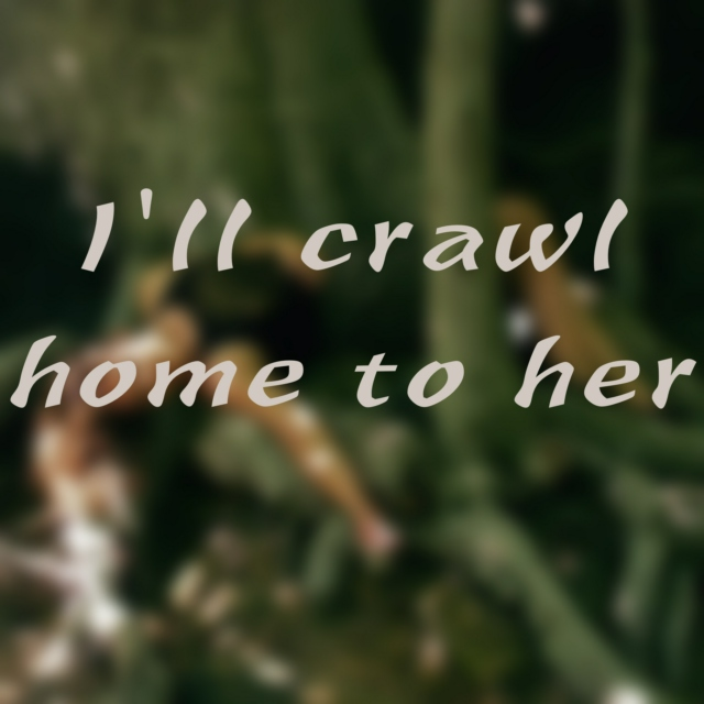 I'll crawl home to her