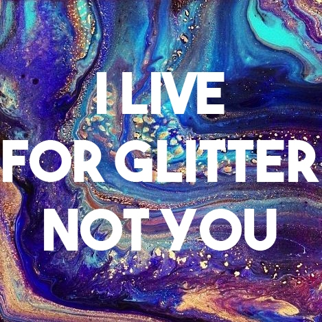 I live for glitter not you