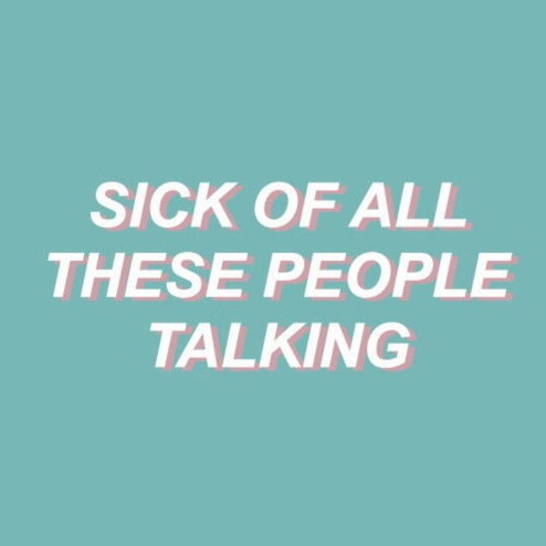 sick of all these people talking