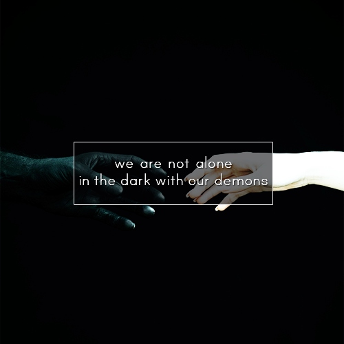We are not alone in the dark with our demons