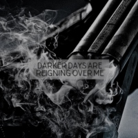 Darker Days Are Reigning Over Me