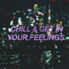 chill & get in your feelings.