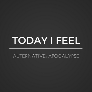 TODAY I FEEL ALTERNATIVE: APOCALYPSE EDITION