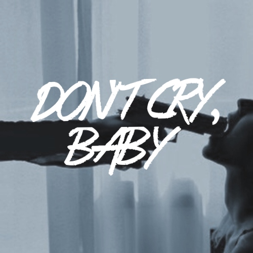 don't cry, baby