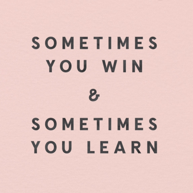 sometimes you win & sometimes you learn