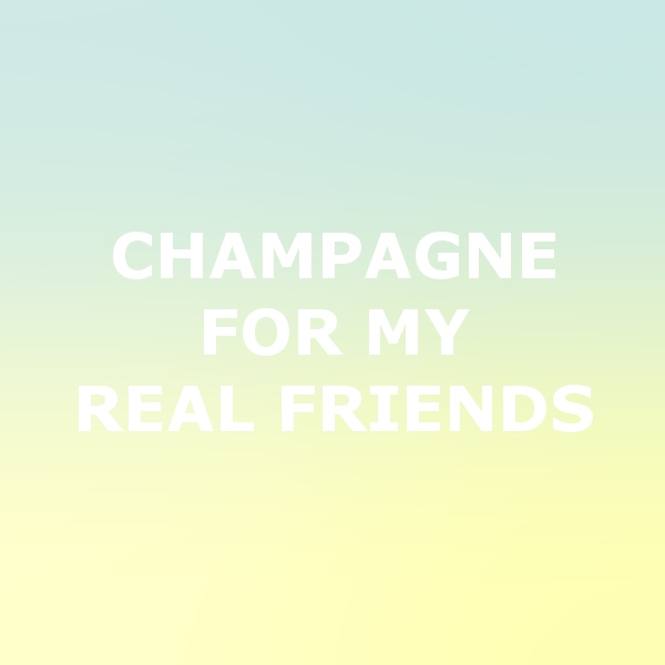 champagne for my real friends