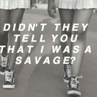 didn't they tell you that i was a savage?