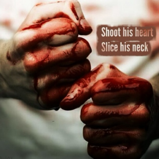 shoot his heart, slice his neck