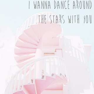 i wanna dance around the stars with you for eternity