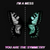 im a mess, you are the symmetry