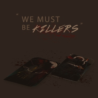 WE MUST BE KILLERS.