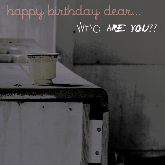 Happy Birthday Dear... WHO ARE YOU??