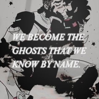 we become the ghosts that we know by name