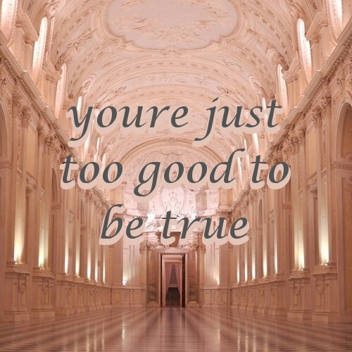 ❤Youre Just Too Good To Be True❤