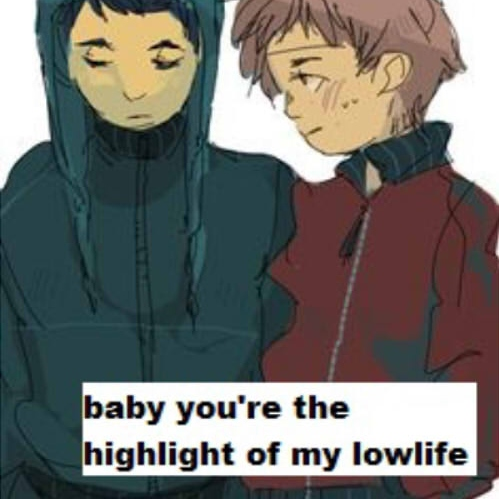 baby you're the highlight of my lowlife