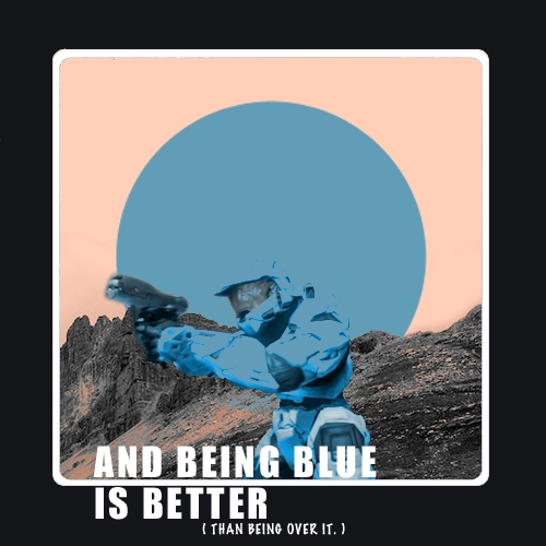 And Being Blue Is Better (than being over it)