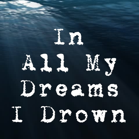 In All My Dreams I Drown