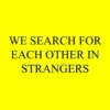 we search for each other in strangers