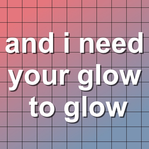 and i need your glow to glow