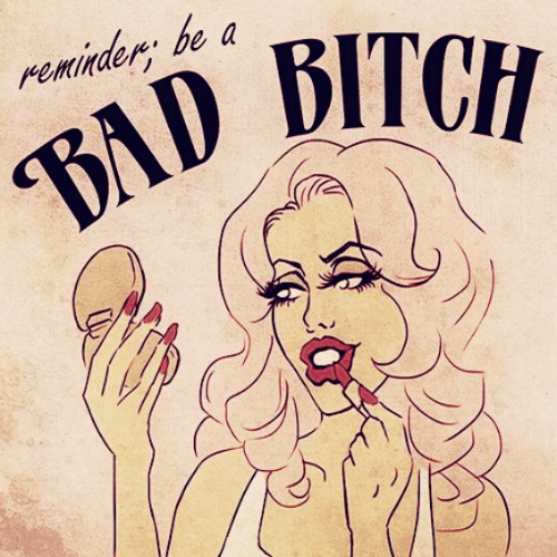 reminder; be a bad bitch.