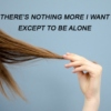 there's nothing more i want, except to be alone