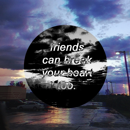 Friends Can Break Your Heart Too