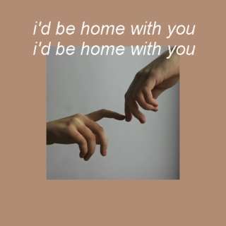 i'd be home with you