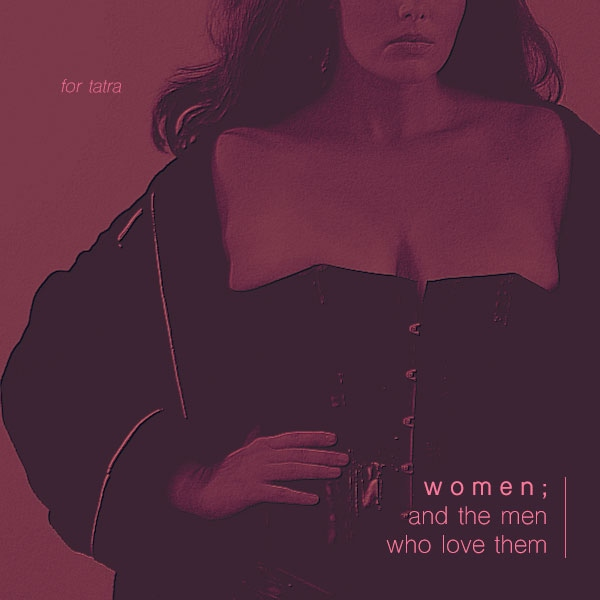 //women; and the men who love them