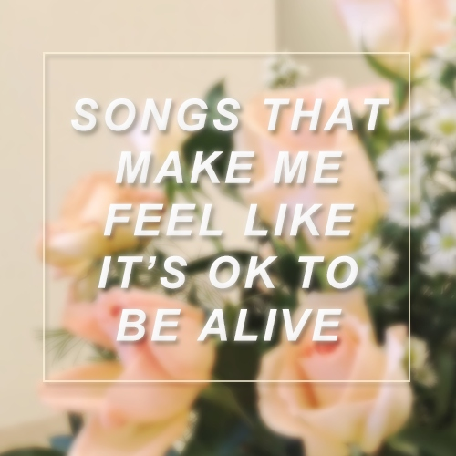 songs that make me feel like its ok to be alive