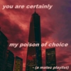you are certainly my poison of choice