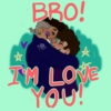 BRO! I'M LOVE YOU!