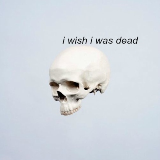 i wish i was dead