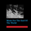 Music For The End Of the World
