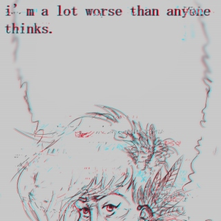 i'm a lot worse than anyone thinks.