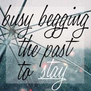 busy begging the past to stay