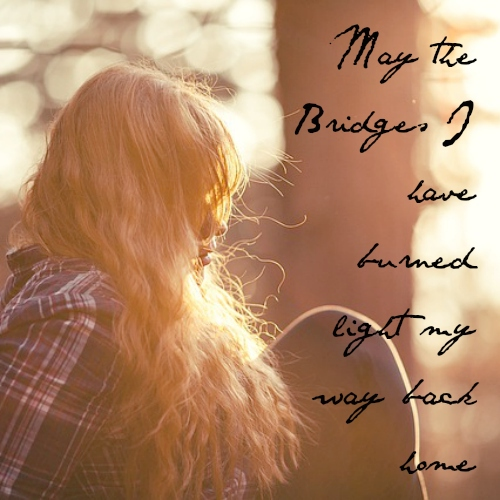 may the bridges i have burned light my way back home