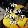We Never Made It Big