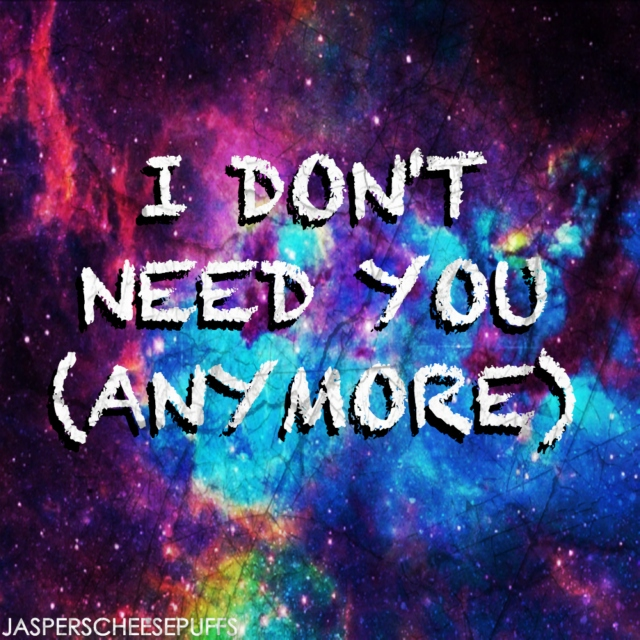I DON'T NEED YOU (ANYMORE)
