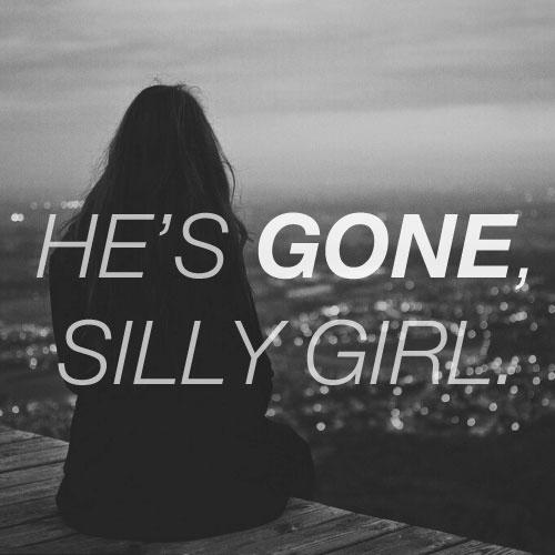 He's gone, silly girl.