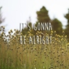 it's gonna be alright