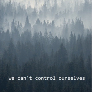 we can't control ourselves