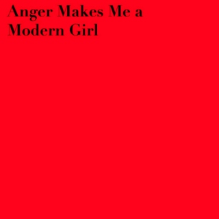 Anger Makes Me a Modern Girl