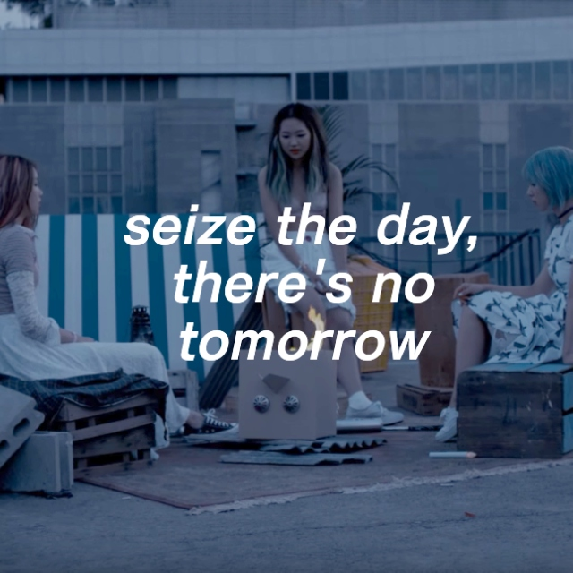 seize the day, there's no tomorrow
