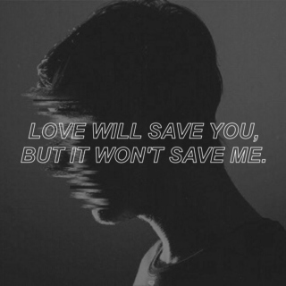 love will save you, but it won't save me.