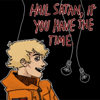 HAIL SATAN, if you have the time.