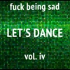 Fuck being sad, let's dance VOL. IV